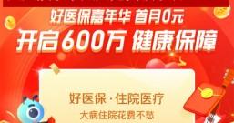 支付宝:好医保嘉年华,首月0元开启600万元健康保障!